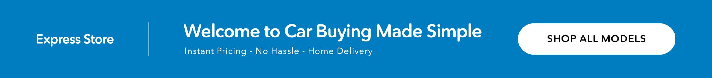 Link to Express Store. Welcome to Car Buying Made Simple: Instant Pricing, No Hassle, Home Delivery.